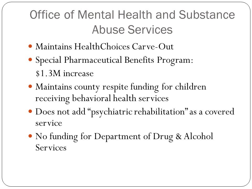 Office of Mental Health and Substance Abuse Services Maintains HealthChoices Carve-Out Special Pharmaceutical Benefits Program: $1.3M increase Maintains county respite funding for children receiving behavioral health services Does not add psychiatric rehabilitation as a covered service No funding for Department of Drug & Alcohol Services