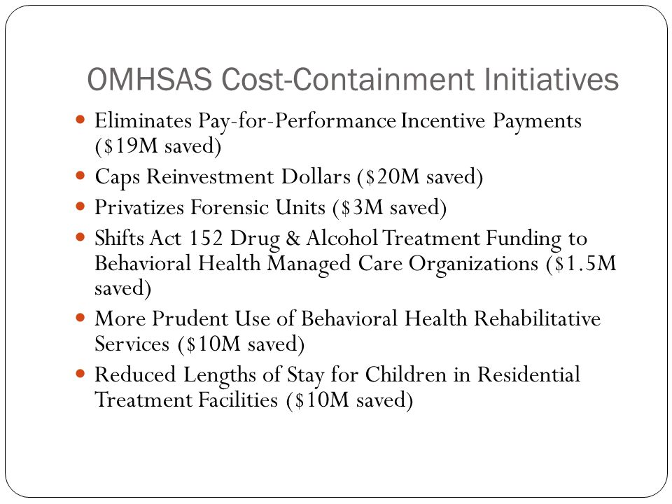 OMHSAS Cost-Containment Initiatives Eliminates Pay-for-Performance Incentive Payments ($19M saved) Caps Reinvestment Dollars ($20M saved) Privatizes Forensic Units ($3M saved) Shifts Act 152 Drug & Alcohol Treatment Funding to Behavioral Health Managed Care Organizations ($1.5M saved) More Prudent Use of Behavioral Health Rehabilitative Services ($10M saved) Reduced Lengths of Stay for Children in Residential Treatment Facilities ($10M saved)