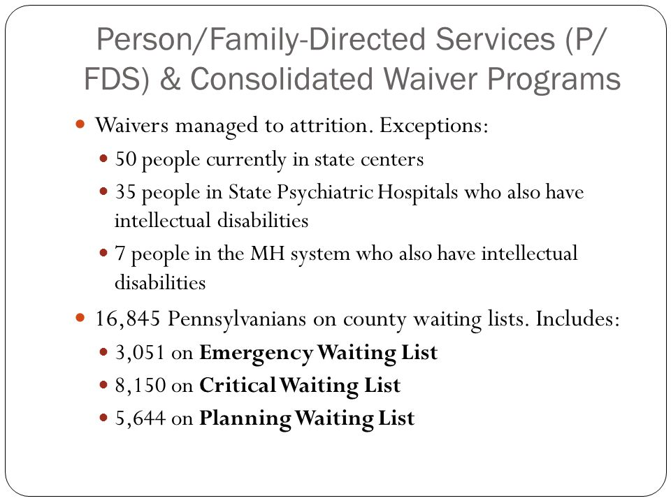 Person/Family-Directed Services (P/ FDS) & Consolidated Waiver Programs Waivers managed to attrition. Exceptions: 50 people currently in state centers