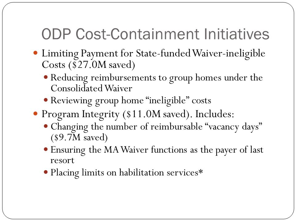 ODP Cost-Containment Initiatives Limiting Payment for State-funded Waiver-ineligible Costs ($27.0M saved) Reducing reimbursements to group homes under the Consolidated Waiver Reviewing group home ineligible costs Program Integrity ($11.0M saved).