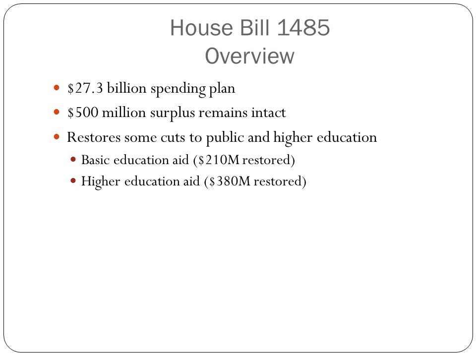 House Bill 1485 Overview $27.3 billion spending plan $500 million surplus remains intact Restores some cuts to public and higher education Basic education aid ($210M restored) Higher education aid ($380M restored)