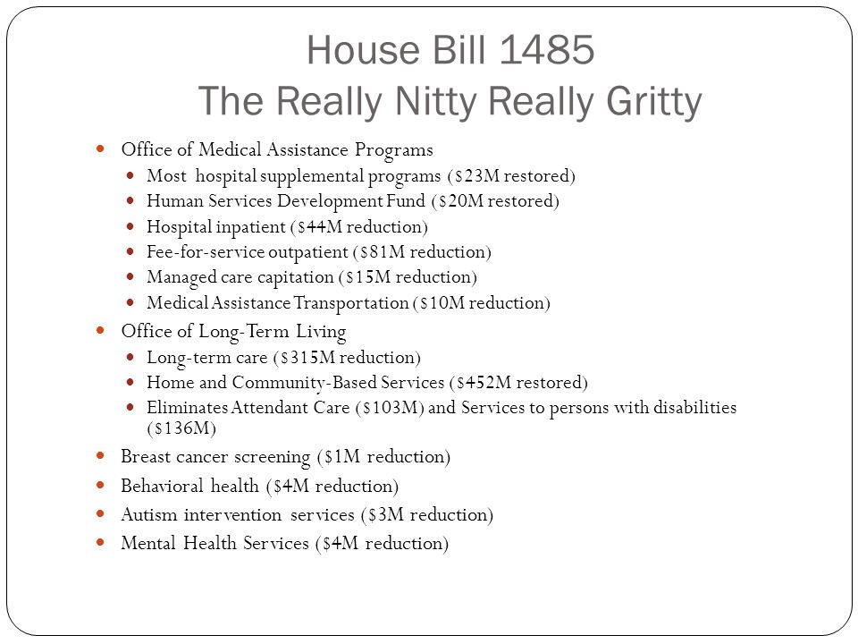 House Bill 1485 The Really Nitty Really Gritty Office of Medical Assistance Programs Most hospital supplemental programs ($23M restored) Human Service