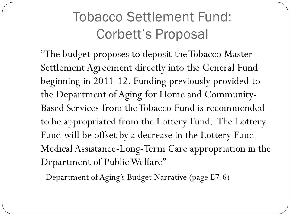 Tobacco Settlement Fund: Corbett's Proposal The budget proposes to deposit the Tobacco Master Settlement Agreement directly into the General Fund beginning in 2011-12.