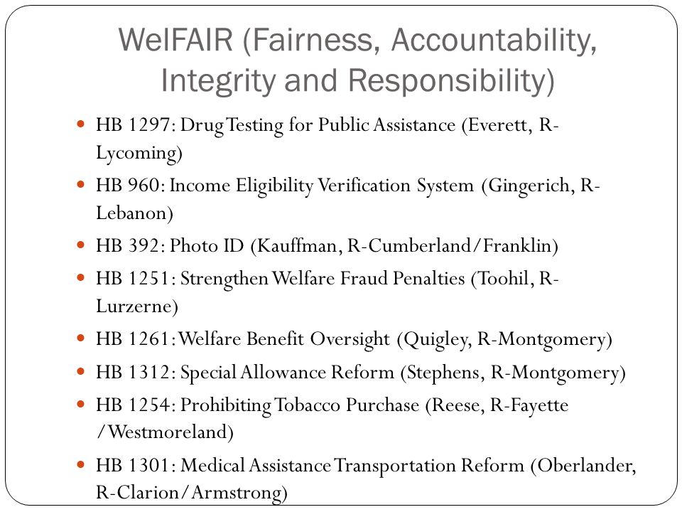 WelFAIR (Fairness, Accountability, Integrity and Responsibility) HB 1297: Drug Testing for Public Assistance (Everett, R- Lycoming) HB 960: Income Eligibility Verification System (Gingerich, R- Lebanon) HB 392: Photo ID (Kauffman, R-Cumberland/Franklin) HB 1251: Strengthen Welfare Fraud Penalties (Toohil, R- Lurzerne) HB 1261: Welfare Benefit Oversight (Quigley, R-Montgomery) HB 1312: Special Allowance Reform (Stephens, R-Montgomery) HB 1254: Prohibiting Tobacco Purchase (Reese, R-Fayette /Westmoreland) HB 1301: Medical Assistance Transportation Reform (Oberlander, R-Clarion/Armstrong)