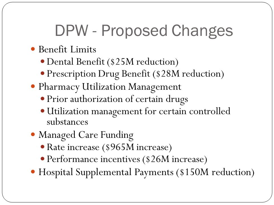 DPW - Proposed Changes Benefit Limits Dental Benefit ($25M reduction) Prescription Drug Benefit ($28M reduction) Pharmacy Utilization Management Prior authorization of certain drugs Utilization management for certain controlled substances Managed Care Funding Rate increase ($965M increase) Performance incentives ($26M increase) Hospital Supplemental Payments ($150M reduction)