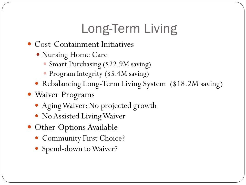Long-Term Living Cost-Containment Initiatives Nursing Home Care Smart Purchasing ($22.9M saving) Program Integrity ($5.4M saving) Rebalancing Long-Term Living System ($18.2M saving) Waiver Programs Aging Waiver: No projected growth No Assisted Living Waiver Other Options Available Community First Choice.