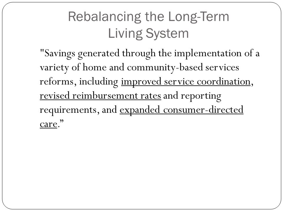 Rebalancing the Long-Term Living System Savings generated through the implementation of a variety of home and community-based services reforms, including improved service coordination, revised reimbursement rates and reporting requirements, and expanded consumer-directed care.
