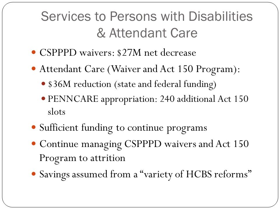 Services to Persons with Disabilities & Attendant Care CSPPPD waivers: $27M net decrease Attendant Care (Waiver and Act 150 Program): $36M reduction (state and federal funding) PENNCARE appropriation: 240 additional Act 150 slots Sufficient funding to continue programs Continue managing CSPPPD waivers and Act 150 Program to attrition Savings assumed from a variety of HCBS reforms