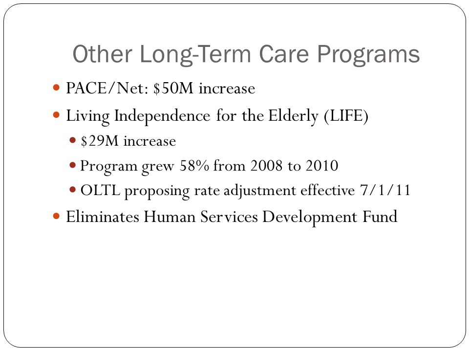 Other Long-Term Care Programs PACE/Net: $50M increase Living Independence for the Elderly (LIFE) $29M increase Program grew 58% from 2008 to 2010 OLTL proposing rate adjustment effective 7/1/11 Eliminates Human Services Development Fund