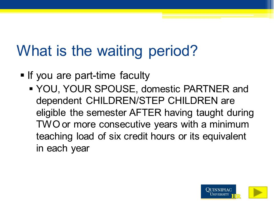 What is the waiting period?  If you are part-time faculty  YOU, YOUR SPOUSE, domestic PARTNER and dependent CHILDREN/STEP CHILDREN are eligible the