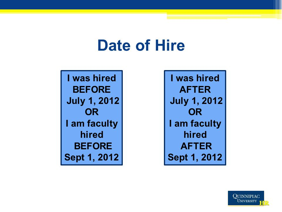 Date of Hire I was hired BEFORE July 1, 2012 OR I am faculty hired BEFORE Sept 1, 2012 I was hired AFTER July 1, 2012 OR I am faculty hired AFTER Sept