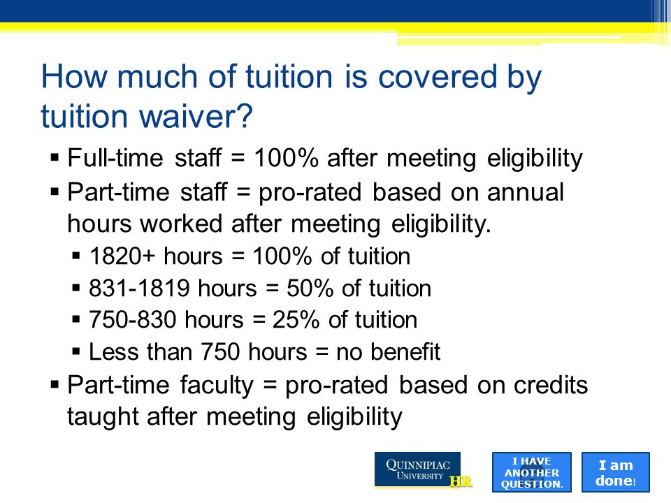 How much of tuition is covered by tuition waiver?  Full-time staff = 100% after meeting eligibility  Part-time staff = pro-rated based on annual hou