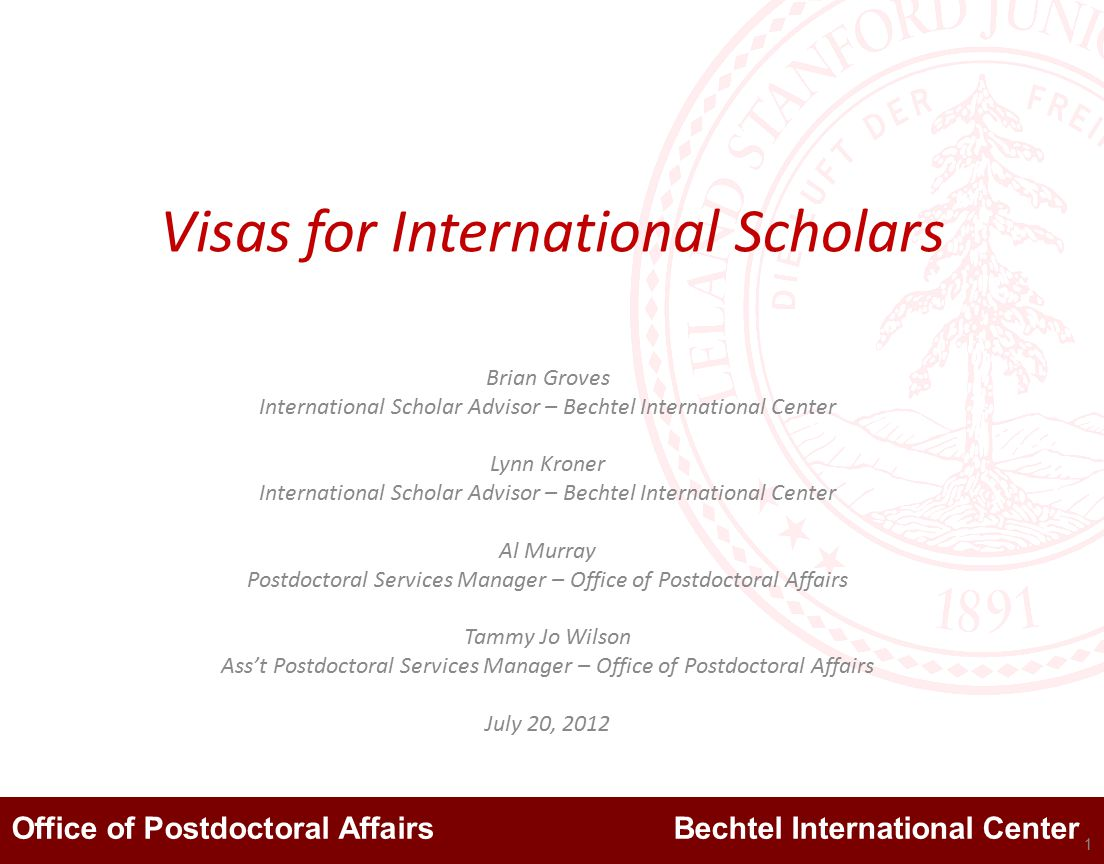 Office of Postdoctoral Affairs Bechtel International Center Visas for International Scholars Brian Groves International Scholar Advisor – Bechtel International Center Lynn Kroner International Scholar Advisor – Bechtel International Center Al Murray Postdoctoral Services Manager – Office of Postdoctoral Affairs Tammy Jo Wilson Ass't Postdoctoral Services Manager – Office of Postdoctoral Affairs July 20, 2012 1