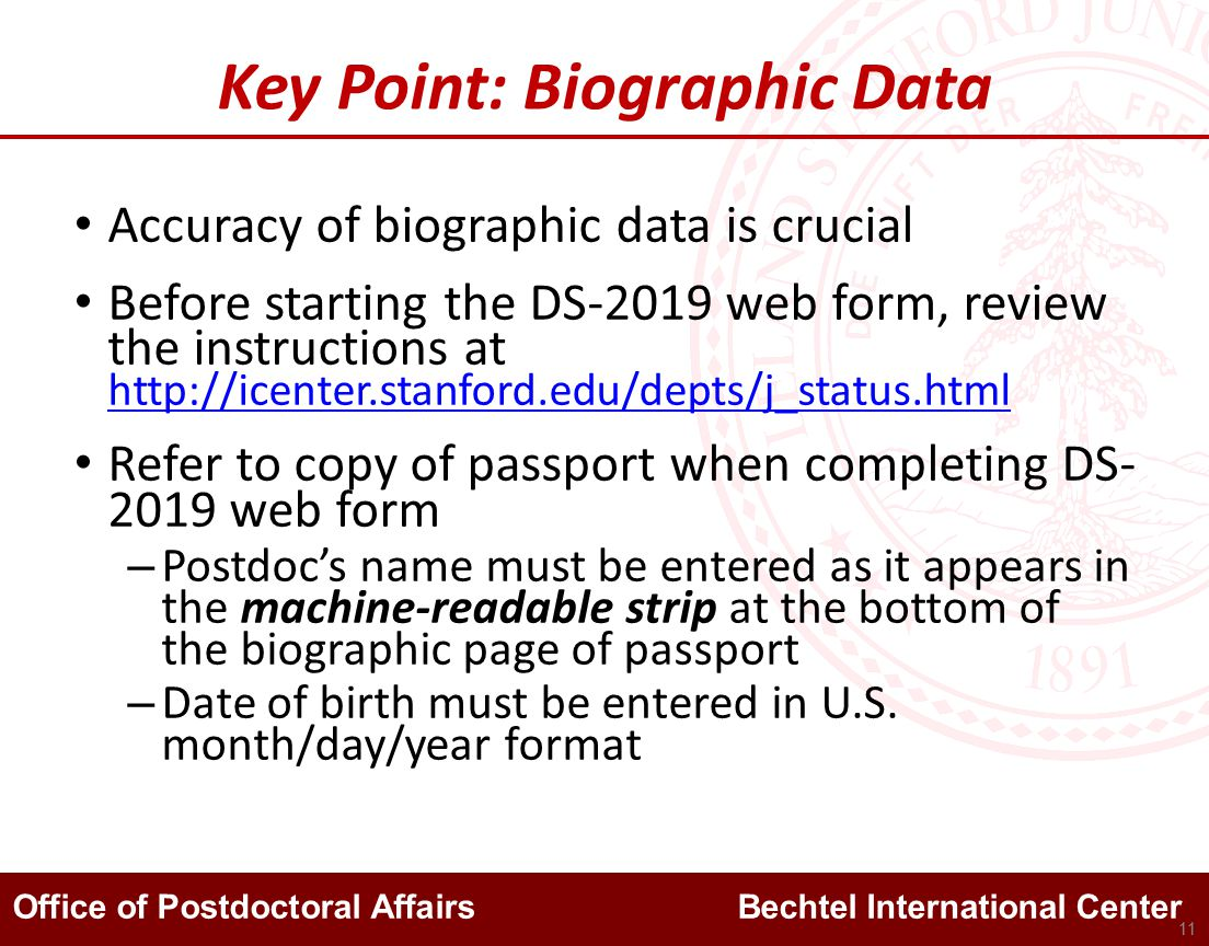 Office of Postdoctoral Affairs Bechtel International Center Key Point: Biographic Data Accuracy of biographic data is crucial Before starting the DS-2019 web form, review the instructions at http://icenter.stanford.edu/depts/j_status.html http://icenter.stanford.edu/depts/j_status.html Refer to copy of passport when completing DS- 2019 web form – Postdoc's name must be entered as it appears in the machine-readable strip at the bottom of the biographic page of passport – Date of birth must be entered in U.S.