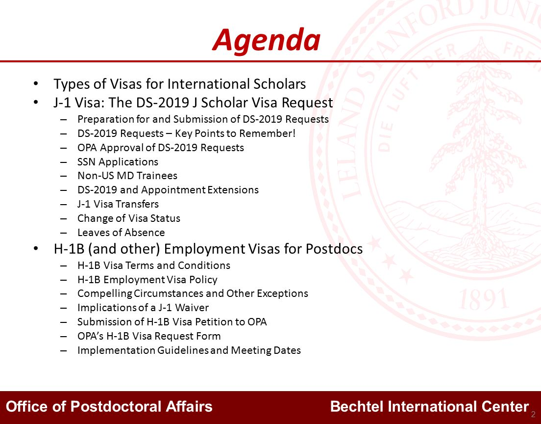 Office of Postdoctoral Affairs Bechtel International Center Agenda Types of Visas for International Scholars J-1 Visa: The DS-2019 J Scholar Visa Request – Preparation for and Submission of DS-2019 Requests – DS-2019 Requests – Key Points to Remember.