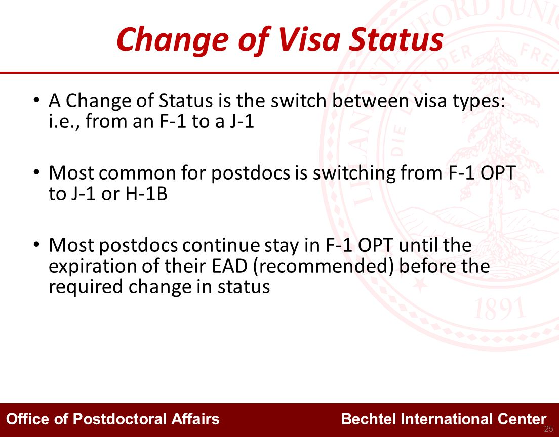 Office of Postdoctoral Affairs Bechtel International Center Change of Visa Status A Change of Status is the switch between visa types: i.e., from an F-1 to a J-1 Most common for postdocs is switching from F-1 OPT to J-1 or H-1B Most postdocs continue stay in F-1 OPT until the expiration of their EAD (recommended) before the required change in status 25