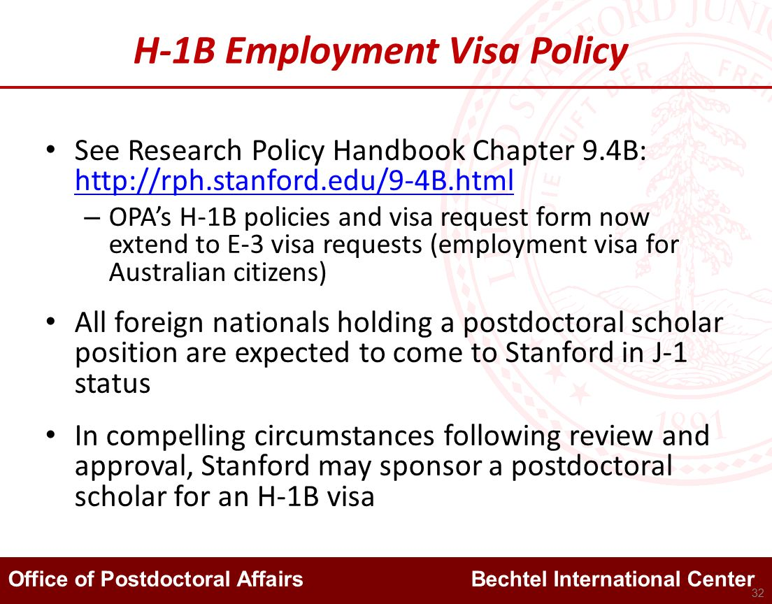 Office of Postdoctoral Affairs Bechtel International Center H-1B Employment Visa Policy See Research Policy Handbook Chapter 9.4B: http://rph.stanford.edu/9-4B.html http://rph.stanford.edu/9-4B.html – OPA's H-1B policies and visa request form now extend to E-3 visa requests (employment visa for Australian citizens) All foreign nationals holding a postdoctoral scholar position are expected to come to Stanford in J-1 status In compelling circumstances following review and approval, Stanford may sponsor a postdoctoral scholar for an H-1B visa 32