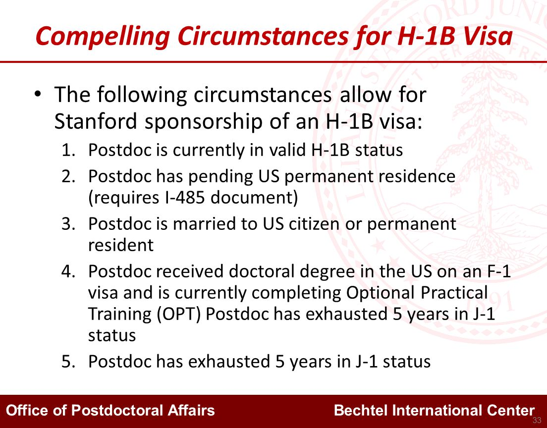 Office of Postdoctoral Affairs Bechtel International Center Compelling Circumstances for H-1B Visa The following circumstances allow for Stanford sponsorship of an H-1B visa: 1.Postdoc is currently in valid H-1B status 2.Postdoc has pending US permanent residence (requires I-485 document) 3.Postdoc is married to US citizen or permanent resident 4.Postdoc received doctoral degree in the US on an F-1 visa and is currently completing Optional Practical Training (OPT) Postdoc has exhausted 5 years in J-1 status 5.Postdoc has exhausted 5 years in J-1 status 33