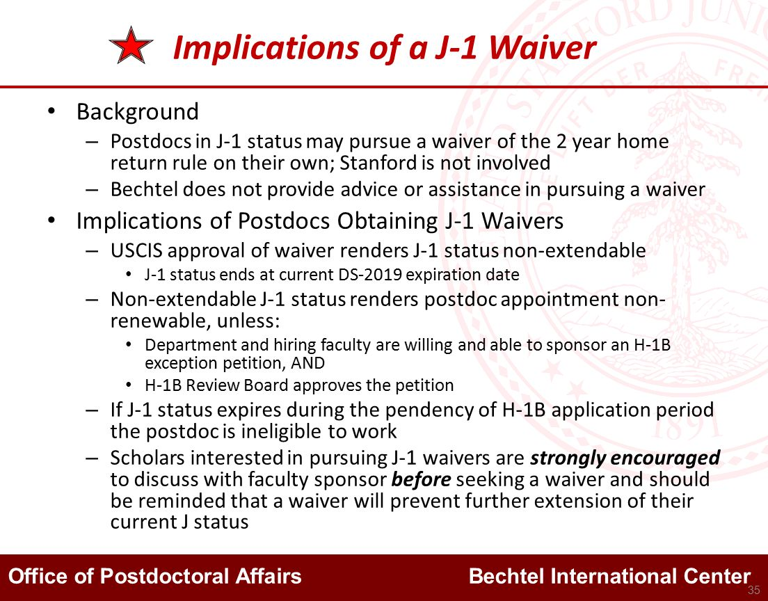 Office of Postdoctoral Affairs Bechtel International Center Implications of a J-1 Waiver Background – Postdocs in J-1 status may pursue a waiver of the 2 year home return rule on their own; Stanford is not involved – Bechtel does not provide advice or assistance in pursuing a waiver Implications of Postdocs Obtaining J-1 Waivers – USCIS approval of waiver renders J-1 status non-extendable J-1 status ends at current DS-2019 expiration date – Non-extendable J-1 status renders postdoc appointment non- renewable, unless: Department and hiring faculty are willing and able to sponsor an H-1B exception petition, AND H-1B Review Board approves the petition – If J-1 status expires during the pendency of H-1B application period the postdoc is ineligible to work – Scholars interested in pursuing J-1 waivers are strongly encouraged to discuss with faculty sponsor before seeking a waiver and should be reminded that a waiver will prevent further extension of their current J status 35