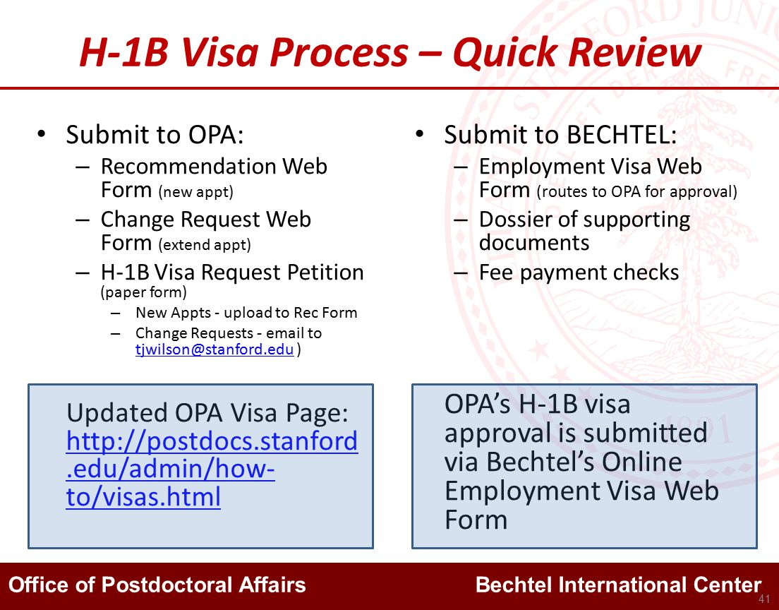 Office of Postdoctoral Affairs Bechtel International Center H-1B Visa Process – Quick Review Submit to OPA: – Recommendation Web Form (new appt) – Change Request Web Form (extend appt) – H-1B Visa Request Petition (paper form) – New Appts - upload to Rec Form – Change Requests - email to tjwilson@stanford.edu ) tjwilson@stanford.edu Updated OPA Visa Page: http://postdocs.stanford.edu/admin/how- to/visas.html http://postdocs.stanford.edu/admin/how- to/visas.html Submit to BECHTEL: – Employment Visa Web Form (routes to OPA for approval) – Dossier of supporting documents – Fee payment checks OPA's H-1B visa approval is submitted via Bechtel's Online Employment Visa Web Form 41
