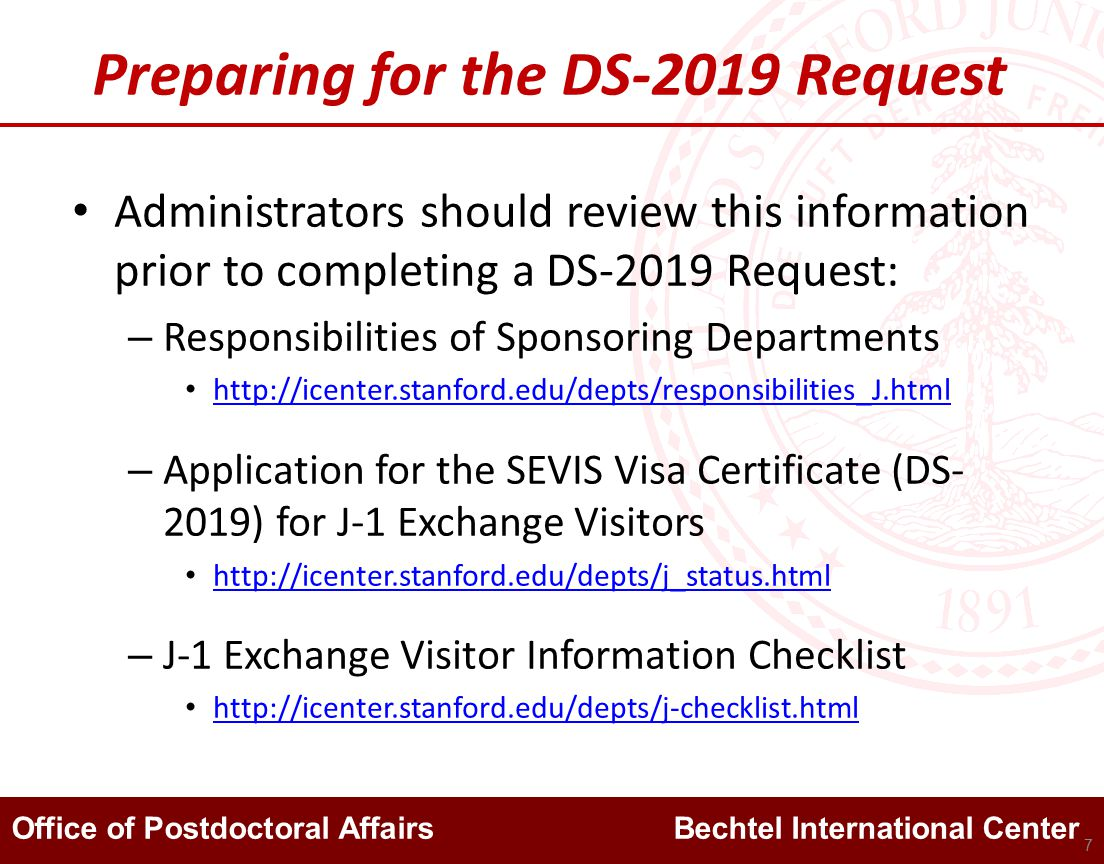 Office of Postdoctoral Affairs Bechtel International Center Preparing for the DS-2019 Request Administrators should review this information prior to completing a DS-2019 Request: – Responsibilities of Sponsoring Departments http://icenter.stanford.edu/depts/responsibilities_J.html – Application for the SEVIS Visa Certificate (DS- 2019) for J-1 Exchange Visitors http://icenter.stanford.edu/depts/j_status.html – J-1 Exchange Visitor Information Checklist http://icenter.stanford.edu/depts/j-checklist.html 7