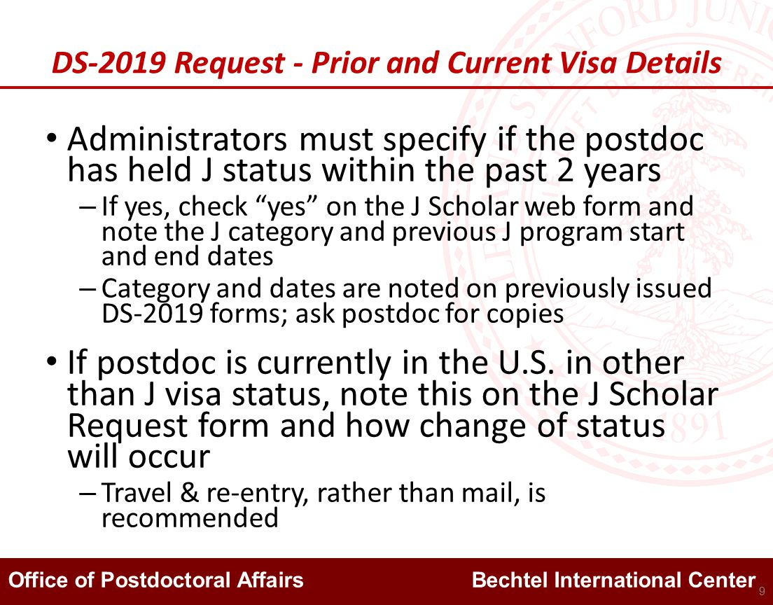 Office of Postdoctoral Affairs Bechtel International Center DS-2019 Request - Prior and Current Visa Details Administrators must specify if the postdoc has held J status within the past 2 years – If yes, check yes on the J Scholar web form and note the J category and previous J program start and end dates – Category and dates are noted on previously issued DS-2019 forms; ask postdoc for copies If postdoc is currently in the U.S.