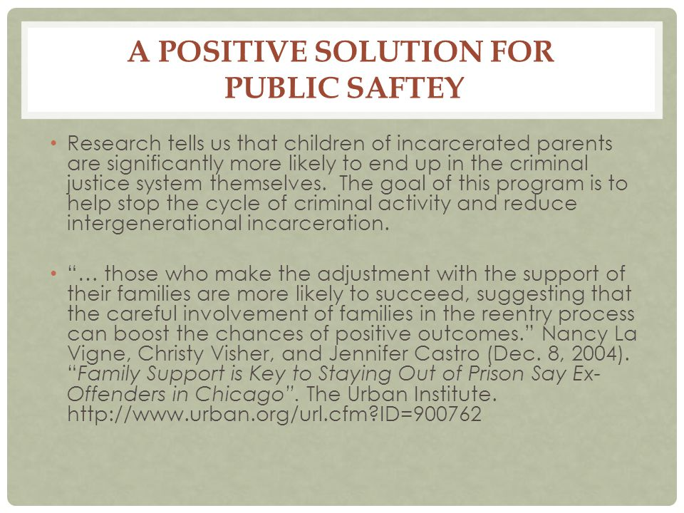 A POSITIVE SOLUTION FOR PUBLIC SAFTEY Research tells us that children of incarcerated parents are significantly more likely to end up in the criminal justice system themselves.