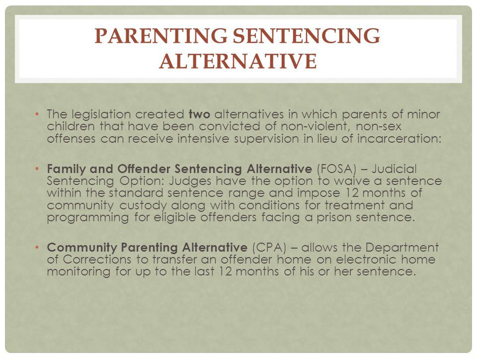 PARENTING SENTENCING ALTERNATIVE The legislation created two alternatives in which parents of minor children that have been convicted of non-violent, non-sex offenses can receive intensive supervision in lieu of incarceration: Family and Offender Sentencing Alternative (FOSA) – Judicial Sentencing Option: Judges have the option to waive a sentence within the standard sentence range and impose 12 months of community custody along with conditions for treatment and programming for eligible offenders facing a prison sentence.
