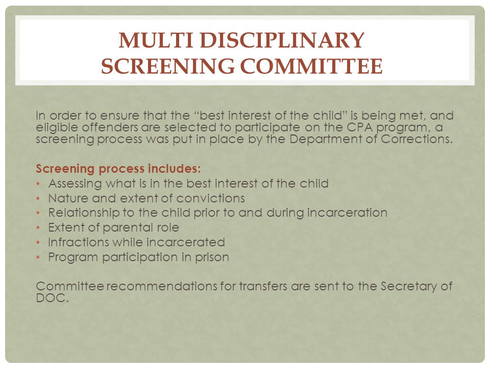 MULTI DISCIPLINARY SCREENING COMMITTEE In order to ensure that the best interest of the child is being met, and eligible offenders are selected to participate on the CPA program, a screening process was put in place by the Department of Corrections.