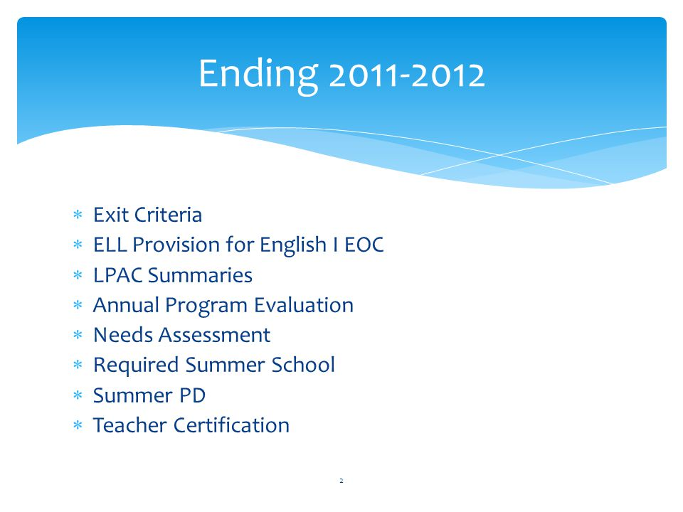  Exit Criteria  ELL Provision for English I EOC  LPAC Summaries  Annual Program Evaluation  Needs Assessment  Required Summer School  Summer PD  Teacher Certification 2 Ending 2011-2012