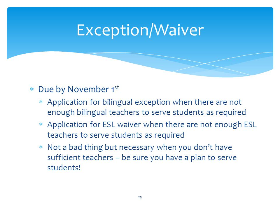  Due by November 1 st  Application for bilingual exception when there are not enough bilingual teachers to serve students as required  Application for ESL waiver when there are not enough ESL teachers to serve students as required  Not a bad thing but necessary when you don't have sufficient teachers – be sure you have a plan to serve students.
