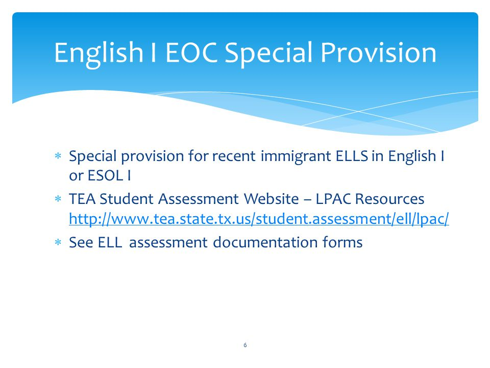  Special provision for recent immigrant ELLS in English I or ESOL I  TEA Student Assessment Website – LPAC Resources http://www.tea.state.tx.us/student.assessment/ell/lpac/ http://www.tea.state.tx.us/student.assessment/ell/lpac/  See ELL assessment documentation forms 6 English I EOC Special Provision