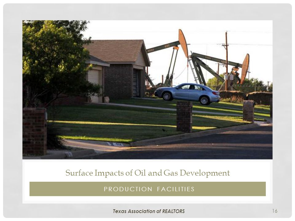 16 PRODUCTION FACILITIES Surface Impacts of Oil and Gas Development Texas Association of REALTORS