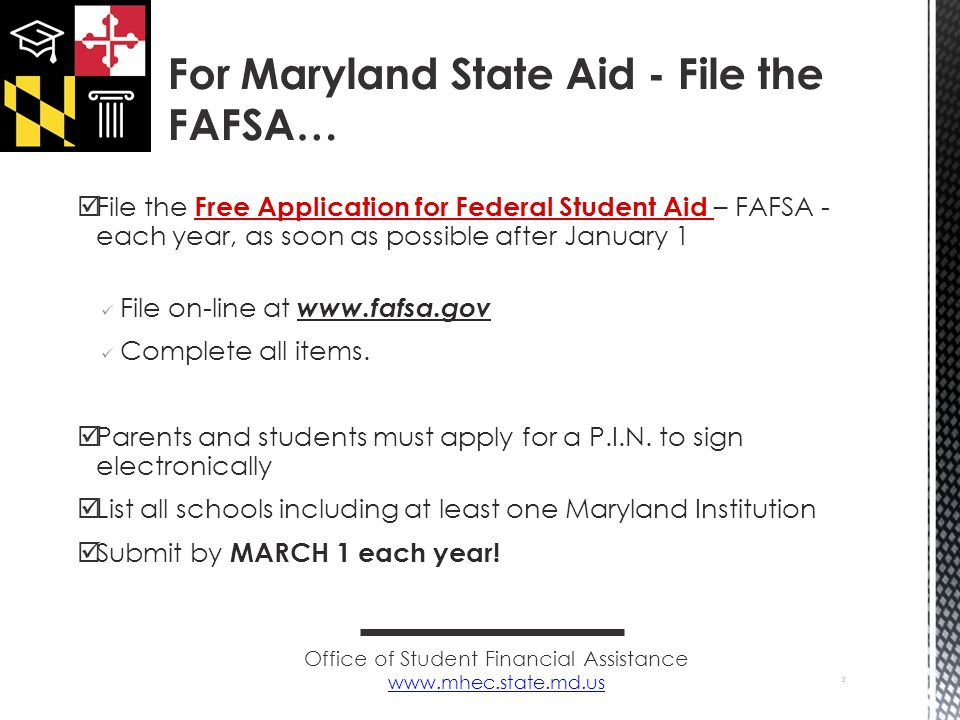  File the Free Application for Federal Student Aid – FAFSA - each year, as soon as possible after January 1 File on-line at www.fafsa.gov Complete all items.