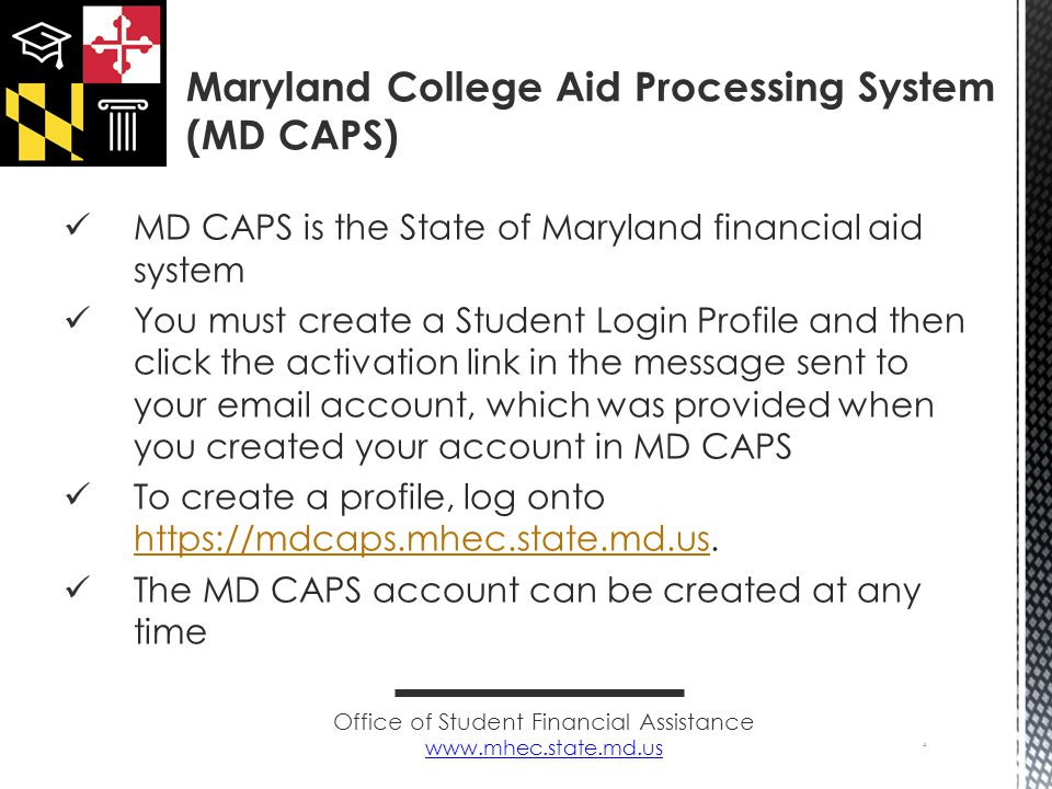 MD CAPS is the State of Maryland financial aid system You must create a Student Login Profile and then click the activation link in the message sent to your email account, which was provided when you created your account in MD CAPS To create a profile, log onto https://mdcaps.mhec.state.md.us.