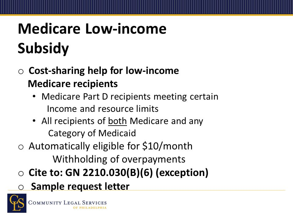 Medicare Low-income Subsidy o Cost-sharing help for low-income Medicare recipients Medicare Part D recipients meeting certain Income and resource limits All recipients of both Medicare and any Category of Medicaid o Automatically eligible for $10/month Withholding of overpayments o Cite to: GN 2210.030(B)(6) (exception) o Sample request letter