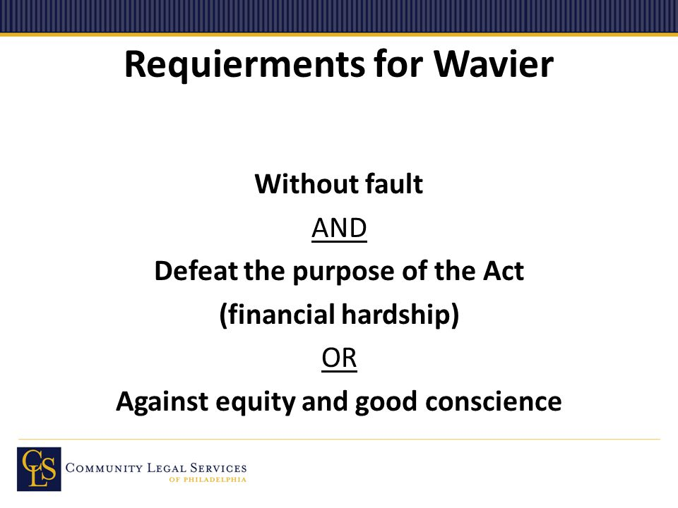 Requierments for Wavier Without fault AND Defeat the purpose of the Act (financial hardship) OR Against equity and good conscience