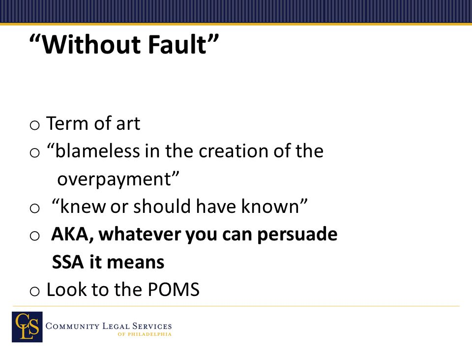 Without Fault o Term of art o blameless in the creation of the overpayment o knew or should have known o AKA, whatever you can persuade SSA it means o Look to the POMS