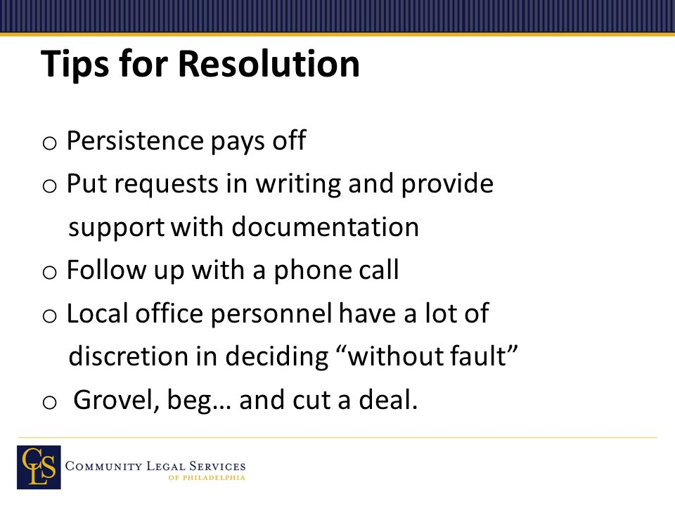 Tips for Resolution o Persistence pays off o Put requests in writing and provide support with documentation o Follow up with a phone call o Local office personnel have a lot of discretion in deciding without fault o Grovel, beg… and cut a deal.