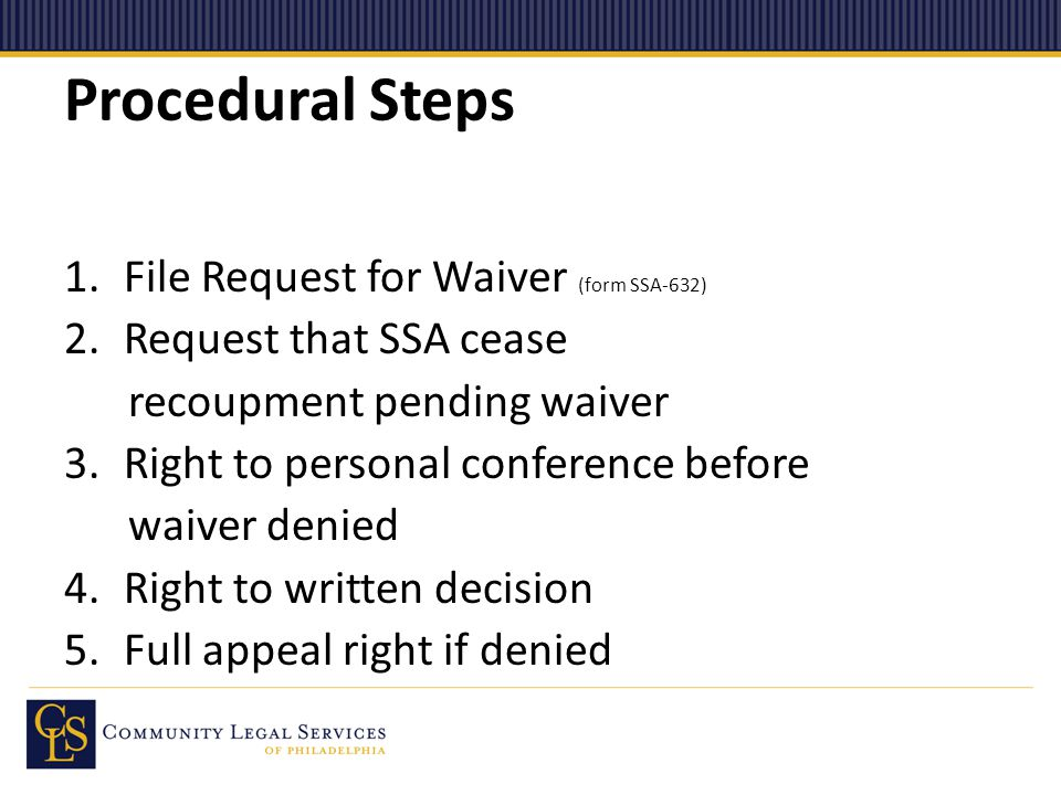 Procedural Steps 1.File Request for Waiver (form SSA-632) 2.Request that SSA cease recoupment pending waiver 3.Right to personal conference before waiver denied 4.Right to written decision 5.Full appeal right if denied