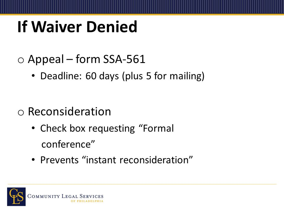 If Waiver Denied o Appeal – form SSA-561 Deadline: 60 days (plus 5 for mailing) o Reconsideration Check box requesting Formal conference Prevents instant reconsideration