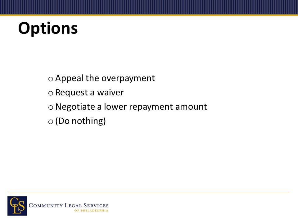 Options o Appeal the overpayment o Request a waiver o Negotiate a lower repayment amount o (Do nothing)