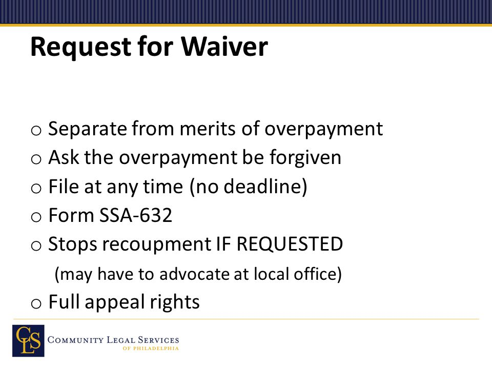 Request for Waiver o Separate from merits of overpayment o Ask the overpayment be forgiven o File at any time (no deadline) o Form SSA-632 o Stops recoupment IF REQUESTED (may have to advocate at local office) o Full appeal rights