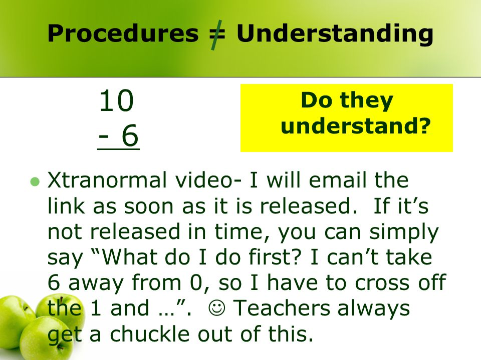 Procedures = Understanding 10 - 6 Xtranormal video- I will email the link as soon as it is released. If it's not released in time, you can simply say