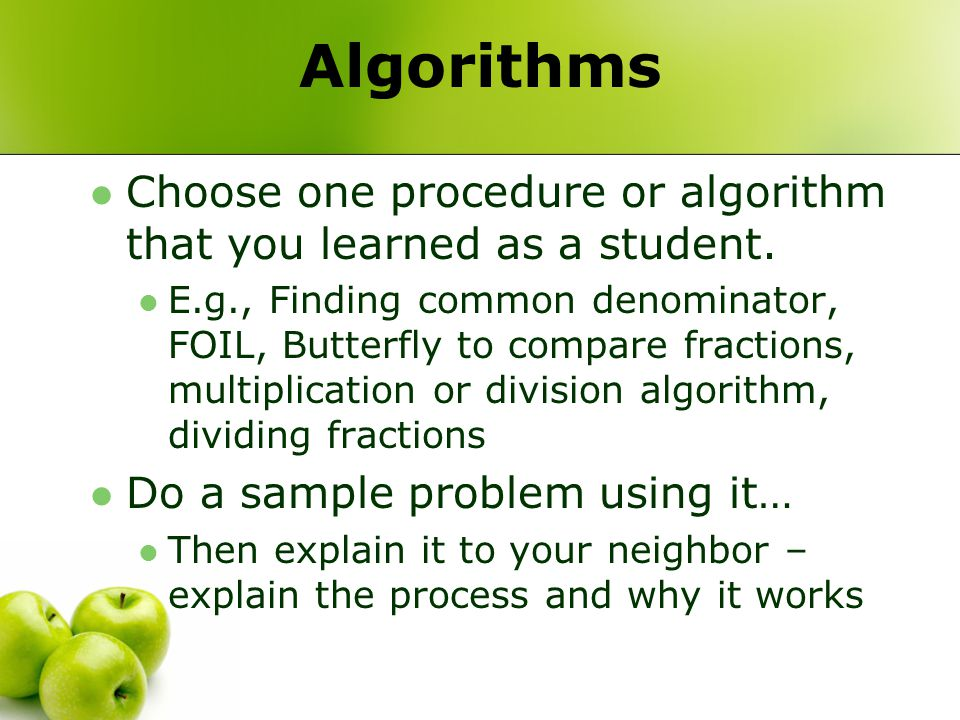 Algorithms Choose one procedure or algorithm that you learned as a student. E.g., Finding common denominator, FOIL, Butterfly to compare fractions, mu