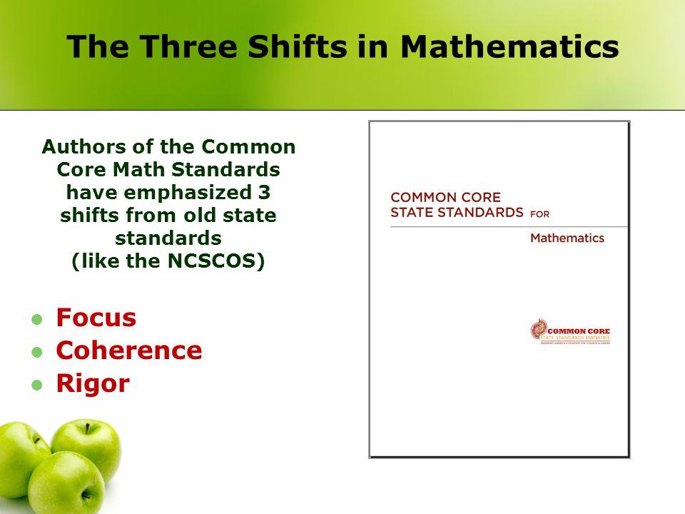 The Three Shifts in Mathematics Focus Coherence Rigor Authors of the Common Core Math Standards have emphasized 3 shifts from old state standards (lik