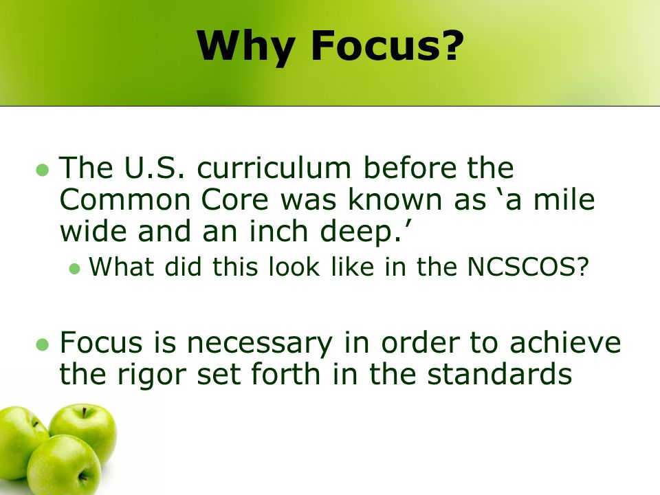 Why Focus? The U.S. curriculum before the Common Core was known as 'a mile wide and an inch deep.' What did this look like in the NCSCOS? Focus is nec