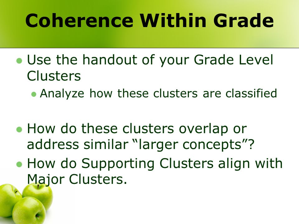 Coherence Within Grade Use the handout of your Grade Level Clusters Analyze how these clusters are classified How do these clusters overlap or address similar larger concepts .