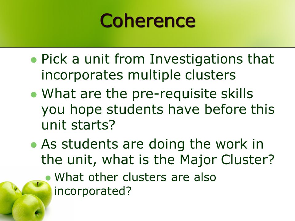 Coherence Pick a unit from Investigations that incorporates multiple clusters What are the pre-requisite skills you hope students have before this unit starts.