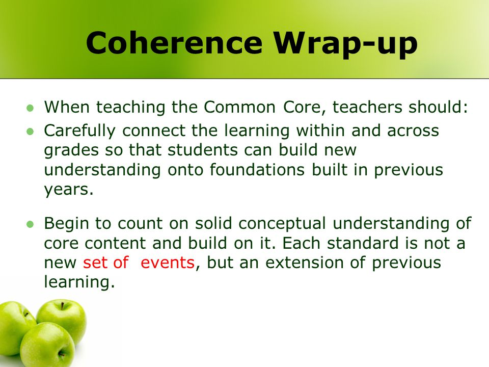 Coherence Wrap-up When teaching the Common Core, teachers should: Carefully connect the learning within and across grades so that students can build n